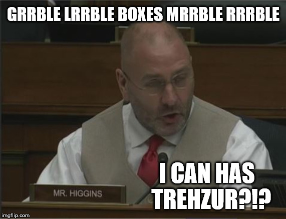 I CAN HAS TREHZUR?!? | GRRBLE LRRBLE BOXES MRRBLE RRRBLE I CAN HAS  TREHZUR?!? | image tagged in michael cohen,clay higgins,cohen hearing | made w/ Imgflip meme maker