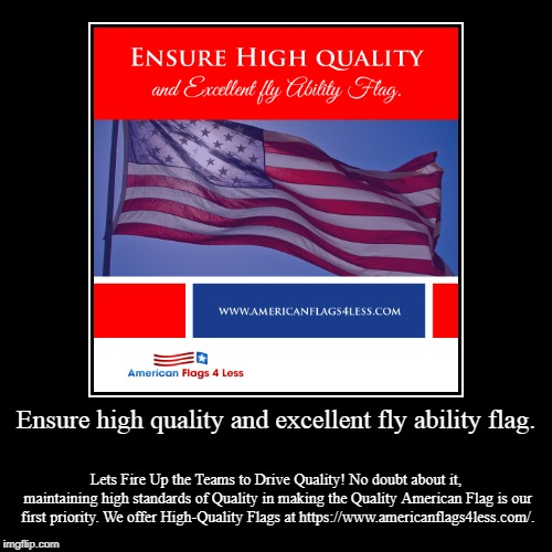 Ensure high quality and excellent fly ability flag. | Ensure high quality and excellent fly ability flag. | Lets Fire Up the Teams to Drive Quality! No doubt about it, maintaining high standards | image tagged in american flag,flag,products,sales | made w/ Imgflip demotivational maker