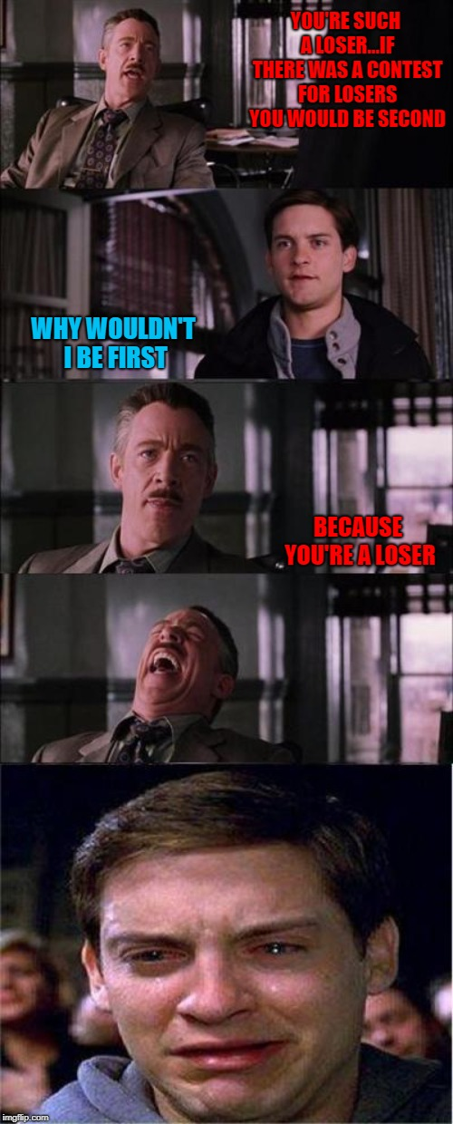 You can choose not to be a loser you know... | YOU'RE SUCH A LOSER...IF THERE WAS A CONTEST FOR LOSERS YOU WOULD BE SECOND WHY WOULDN'T I BE FIRST BECAUSE YOU'RE A LOSER | image tagged in memes,peter parker cry,losers,funny,j jonah jameson,winners | made w/ Imgflip meme maker