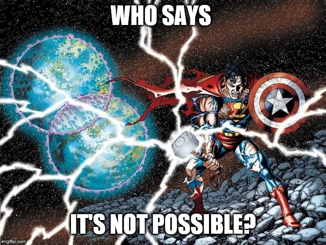 Who Says It's Not Possible? | WHO SAYS IT'S NOT POSSIBLE? | image tagged in superman,captain america,thor,justice league,avengers | made w/ Imgflip meme maker