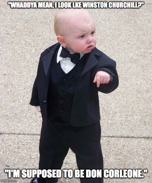 "Baby Godfather |  ""WHADDYA MEAN, I LOOK LKE WINSTON CHURCHILL?""; ""I'M SUPPOSED TO BE DON CORLEONE."" 