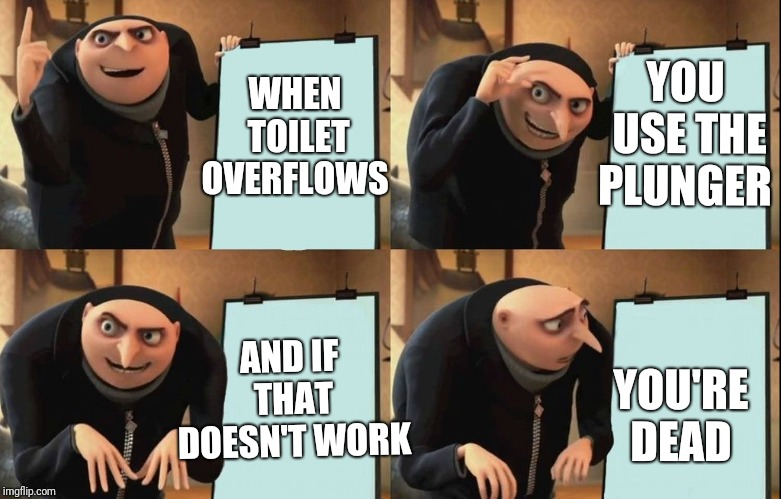 Gru 4 panel | WHEN TOILET OVERFLOWS YOU USE THE PLUNGER AND IF THAT DOESN'T WORK YOU'RE DEAD | image tagged in gru 4 panel | made w/ Imgflip meme maker