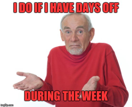 Guess I'll die  | I DO IF I HAVE DAYS OFF DURING THE WEEK | image tagged in guess i'll die | made w/ Imgflip meme maker