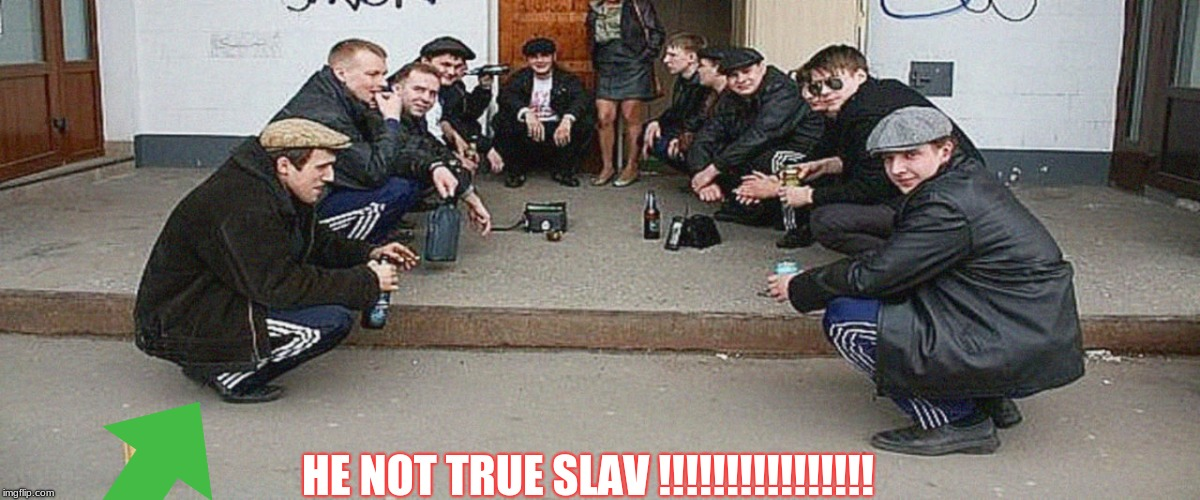 Slav meme |  HE NOT TRUE SLAV !!!!!!!!!!!!!!!! | image tagged in slav,memes,meme,russian,lies,spy | made w/ Imgflip meme maker