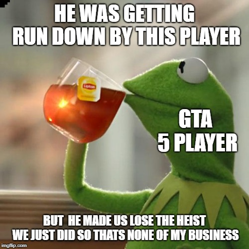 me when playing gta 5 | HE WAS GETTING RUN DOWN BY THIS PLAYER BUT  HE MADE US LOSE THE HEIST WE JUST DID SO THATS NONE OF MY BUSINESS GTA 5 PLAYER | image tagged in memes,but thats none of my business,kermit the frog,gta 5,joke | made w/ Imgflip meme maker