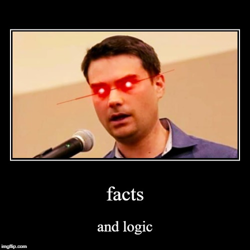 (no title nedded) | facts | and logic | image tagged in funny,demotivationals,ben shapiro,facts,facts and logic | made w/ Imgflip demotivational maker