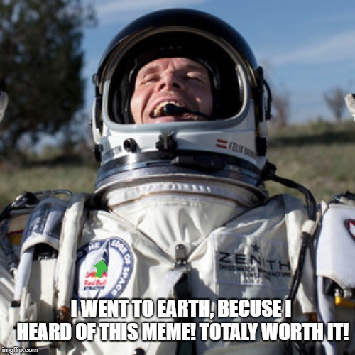 Felix Baumgartner Lulz |  I WENT TO EARTH, BECUSE I HEARD OF THIS MEME! TOTALY WORTH IT! | image tagged in memes,felix baumgartner lulz | made w/ Imgflip meme maker