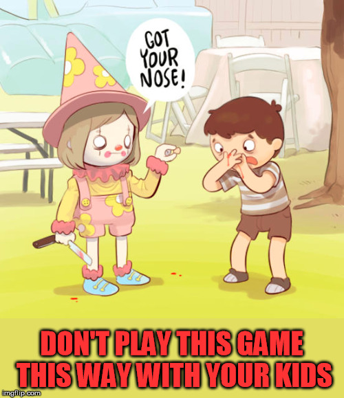got your nose, really I do | DON'T PLAY THIS GAME THIS WAY WITH YOUR KIDS | image tagged in meme,clowns,nose,game,evil toddler | made w/ Imgflip meme maker