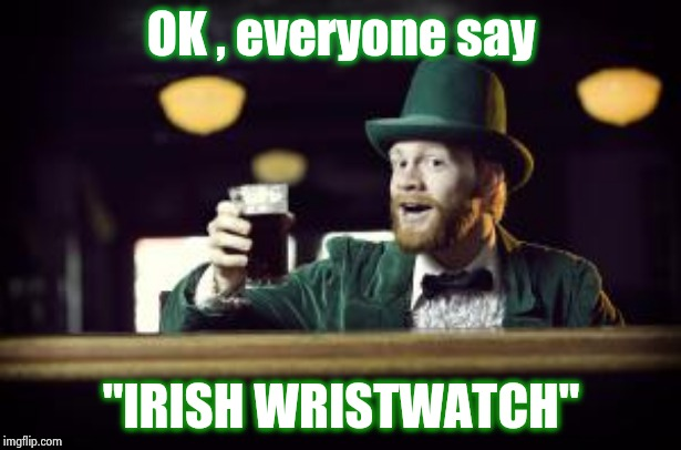 "Too early for St. Patrick's Day ? | OK , everyone say ""IRISH WRISTWATCH"" 