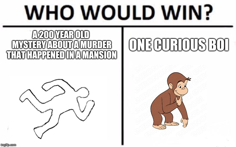 The One To Solve It All | A 200 YEAR OLD MYSTERY ABOUT A MURDER THAT HAPPENED IN A MANSION ONE CURIOUS BOI | image tagged in memes,who would win,epic | made w/ Imgflip meme maker
