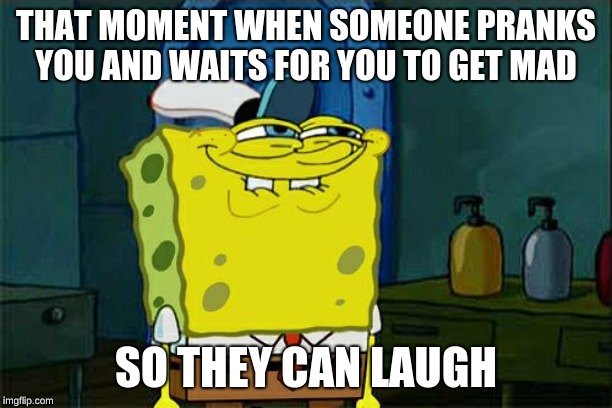 Don't You Squidward |  THAT MOMENT WHEN SOMEONE PRANKS YOU AND WAITS FOR YOU TO GET MAD; SO THEY CAN LAUGH | image tagged in memes,dont you squidward | made w/ Imgflip meme maker