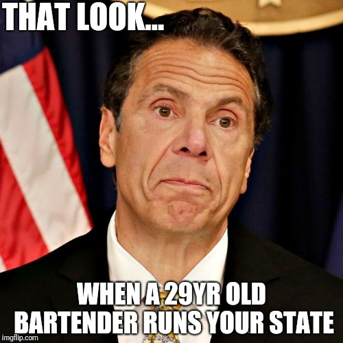 Clueless Cuomo | THAT LOOK... WHEN A 29YR OLD BARTENDER RUNS YOUR STATE | image tagged in politics,alexandria ocasio-cortez,democrats,cuomo,new york | made w/ Imgflip meme maker