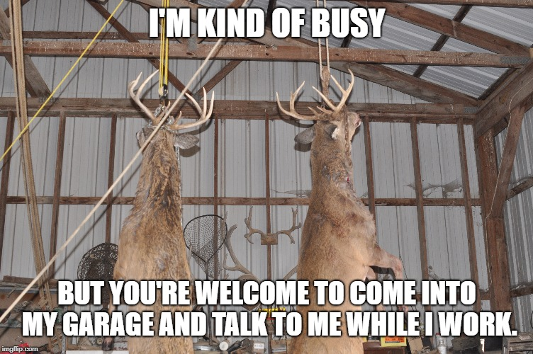 I'M KIND OF BUSY BUT YOU'RE WELCOME TO COME INTO MY GARAGE AND TALK TO ME WHILE I WORK. | made w/ Imgflip meme maker