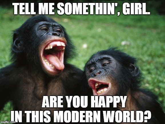 Bonobo Lyfe |  TELL ME SOMETHIN', GIRL. ARE YOU HAPPY IN THIS MODERN WORLD? | image tagged in memes,bonobo lyfe | made w/ Imgflip meme maker