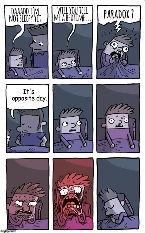 Bedtime Paradox | It's opposite day. | image tagged in bedtime paradox | made w/ Imgflip meme maker