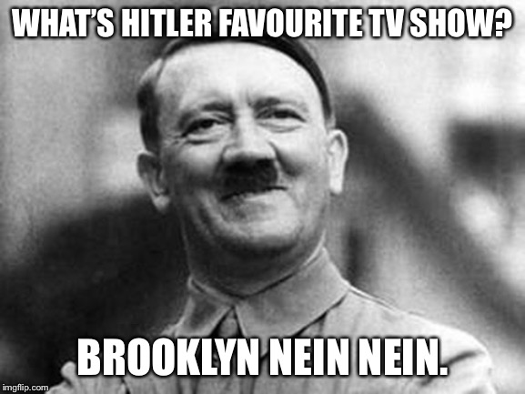adolf hitler | WHAT'S HITLER FAVOURITE TV SHOW? BROOKLYN NEIN NEIN. | image tagged in adolf hitler | made w/ Imgflip meme maker