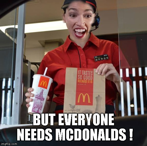 Alexandria Ocasio-Cortez Working At McDonalds | BUT EVERYONE NEEDS MCDONALDS ! | image tagged in alexandria ocasio-cortez working at mcdonalds | made w/ Imgflip meme maker