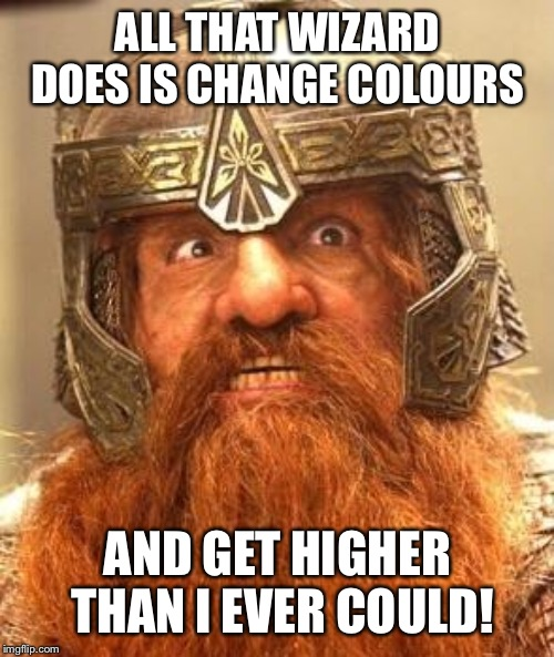 Gimli Knew Meme | ALL THAT WIZARD DOES IS CHANGE COLOURS AND GET HIGHER THAN I EVER COULD! | image tagged in gimli knew meme | made w/ Imgflip meme maker
