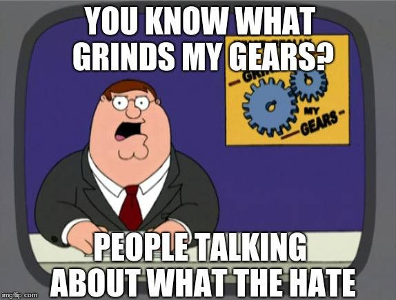 pls dont say im a hypocrite  | YOU KNOW WHAT GRINDS MY GEARS? PEOPLE TALKING ABOUT WHAT THE HATE | image tagged in memes,peter griffin news | made w/ Imgflip meme maker