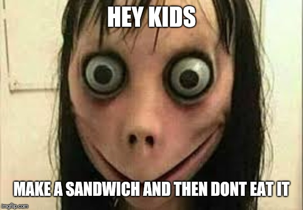 Momo | HEY KIDS MAKE A SANDWICH AND THEN DONT EAT IT | image tagged in momo | made w/ Imgflip meme maker