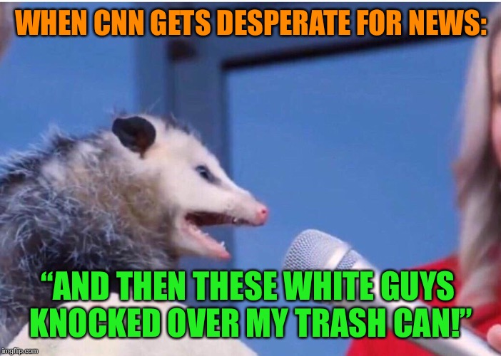 "Make Garbage Great Again | WHEN CNN GETS DESPERATE FOR NEWS: ""AND THEN THESE WHITE GUYS KNOCKED OVER MY TRASH CAN!"" 