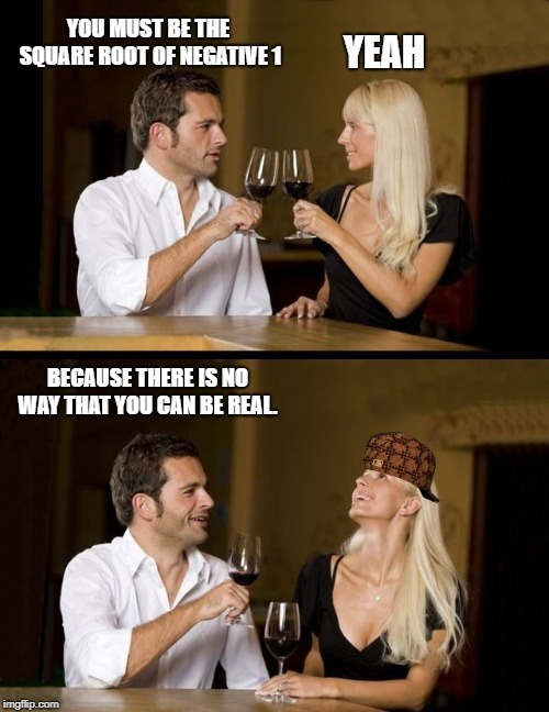 couple drinking |  YOU MUST BE THE SQUARE ROOT OF NEGATIVE 1; YEAH; BECAUSE THERE IS NO WAY THAT YOU CAN BE REAL. | image tagged in couple drinking | made w/ Imgflip meme maker