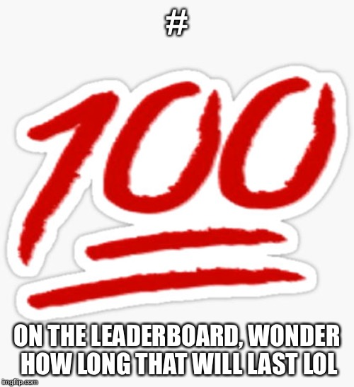 100 | # ON THE LEADERBOARD, WONDER HOW LONG THAT WILL LAST LOL | image tagged in 100 | made w/ Imgflip meme maker