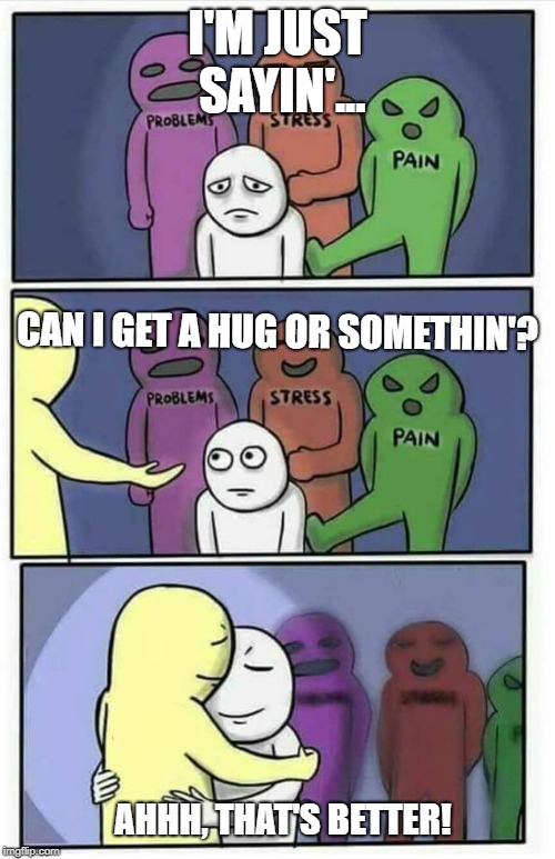 Hug meme | I'M JUST SAYIN'... AHHH, THAT'S BETTER! CAN I GET A HUG OR SOMETHIN'? | image tagged in hug meme | made w/ Imgflip meme maker