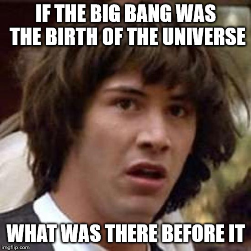 I think about this a lot | IF THE BIG BANG WAS THE BIRTH OF THE UNIVERSE WHAT WAS THERE BEFORE IT | image tagged in memes,conspiracy keanu | made w/ Imgflip meme maker