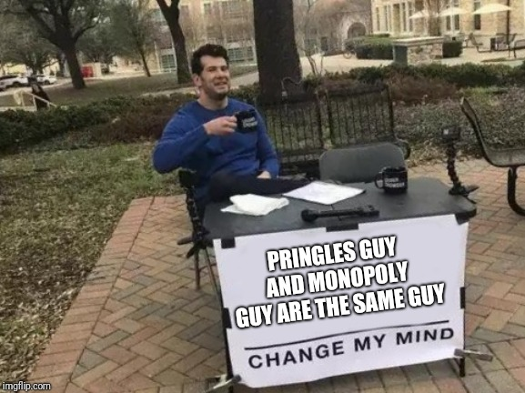 Change My Mind Meme | PRINGLES GUY AND MONOPOLY GUY ARE THE SAME GUY | image tagged in change my mind,memes,funny,pringles,monopoly | made w/ Imgflip meme maker