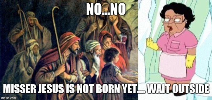 NO...NO MISSER JESUS IS NOT BORN YET.... WAIT OUTSIDE | image tagged in cold consuela | made w/ Imgflip meme maker