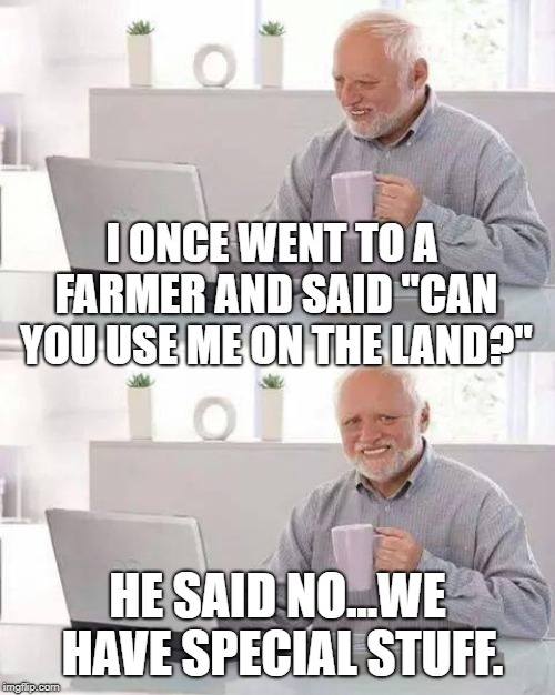 "Hide the Pain Harold Meme |  I ONCE WENT TO A FARMER AND SAID ""CAN YOU USE ME ON THE LAND?""; HE SAID NO...WE HAVE SPECIAL STUFF. 