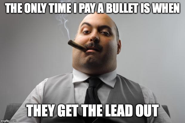 Scumbag Boss Meme | THE ONLY TIME I PAY A BULLET IS WHEN THEY GET THE LEAD OUT | image tagged in memes,scumbag boss | made w/ Imgflip meme maker