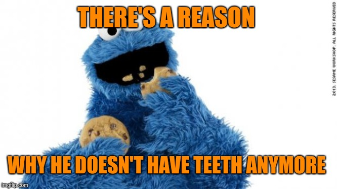cookie monster | THERE'S A REASON WHY HE DOESN'T HAVE TEETH ANYMORE | image tagged in cookie monster | made w/ Imgflip meme maker