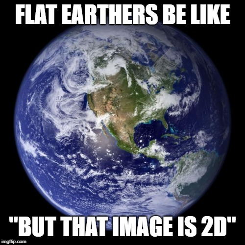 "earth |  FLAT EARTHERS BE LIKE; ""BUT THAT IMAGE IS 2D"" 