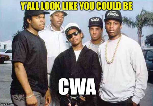 NWA - You already know what I'm going to say | Y'ALL LOOK LIKE YOU COULD BE CWA | image tagged in nwa - you already know what i'm going to say | made w/ Imgflip meme maker