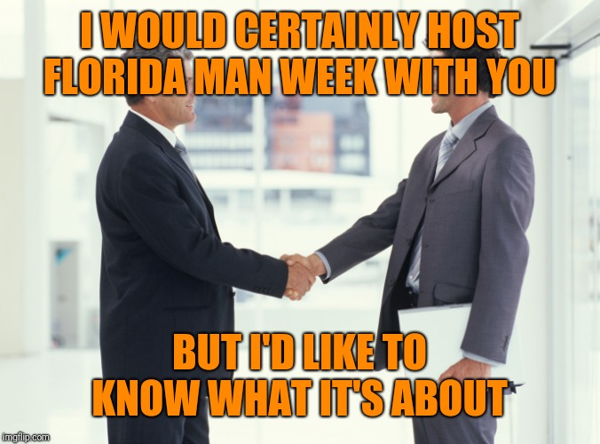 Guys shaking hands meme | I WOULD CERTAINLY HOST FLORIDA MAN WEEK WITH YOU BUT I'D LIKE TO KNOW WHAT IT'S ABOUT | image tagged in guys shaking hands meme | made w/ Imgflip meme maker