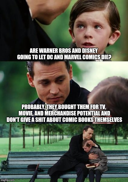 Finding Neverland |  ARE WARNER BROS AND DISNEY GOING TO LET DC AND MARVEL COMICS DIE? PROBABLY, THEY BOUGHT THEM FOR TV, MOVIE, AND MERCHANDISE POTENTIAL AND DON'T GIVE A SHIT ABOUT COMIC BOOKS THEMSELVES | image tagged in memes,finding neverland | made w/ Imgflip meme maker
