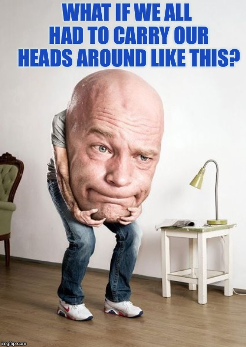Big Head | WHAT IF WE ALL HAD TO CARRY OUR HEADS AROUND LIKE THIS? | image tagged in big head | made w/ Imgflip meme maker