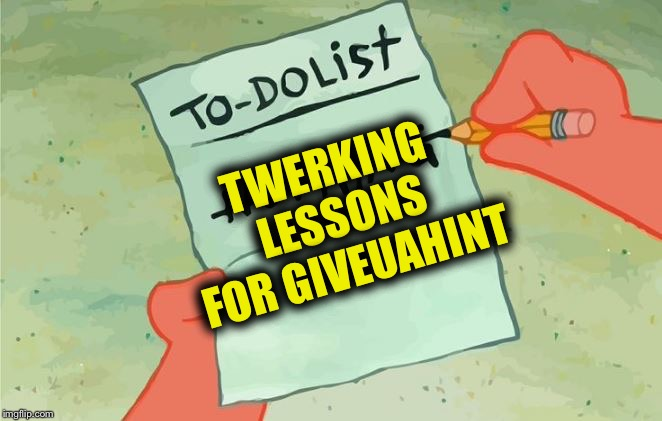 Spongebob Squarepants to do list | TWERKING LESSONS FOR GIVEUAHINT | image tagged in spongebob squarepants to do list | made w/ Imgflip meme maker