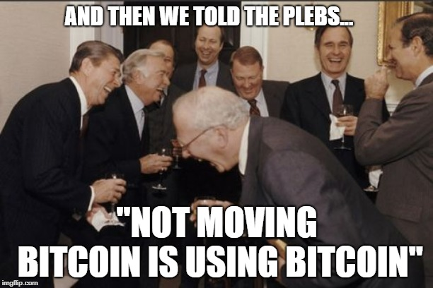 "Laughing Men In Suits Meme | AND THEN WE TOLD THE PLEBS... ""NOT MOVING BITCOIN IS USING BITCOIN"" 