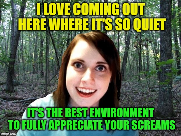 A nice stroll in the woods | I LOVE COMING OUT HERE WHERE IT'S SO QUIET IT'S THE BEST ENVIRONMENT TO FULLY APPRECIATE YOUR SCREAMS | image tagged in memes,overly attached girlfriend,in the woods,dashhopes,funny,great acoustics | made w/ Imgflip meme maker