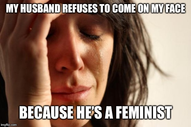 First World Problems Meme | MY HUSBAND REFUSES TO COME ON MY FACE BECAUSE HE'S A FEMINIST | image tagged in memes,first world problems | made w/ Imgflip meme maker