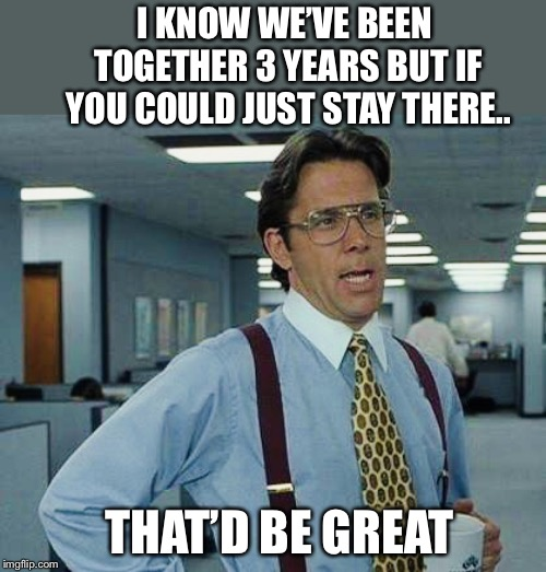 That'd Be Great | I KNOW WE'VE BEEN TOGETHER 3 YEARS BUT IF YOU COULD JUST STAY THERE.. THAT'D BE GREAT | image tagged in thatd be great | made w/ Imgflip meme maker