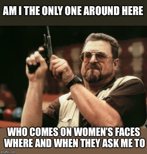 Am I The Only One Around Here Meme | AM I THE ONLY ONE AROUND HERE WHO COMES ON WOMEN'S FACES WHERE AND WHEN THEY ASK ME TO | image tagged in memes,am i the only one around here | made w/ Imgflip meme maker