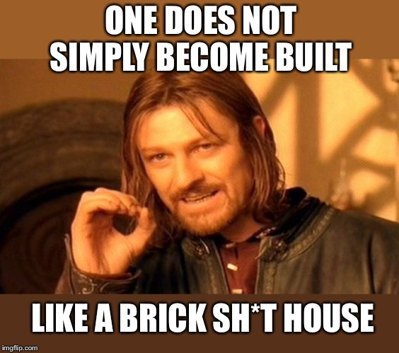 One Does Not Simply Meme | ONE DOES NOT SIMPLY BECOME BUILT LIKE A BRICK SH*T HOUSE | image tagged in memes,one does not simply | made w/ Imgflip meme maker