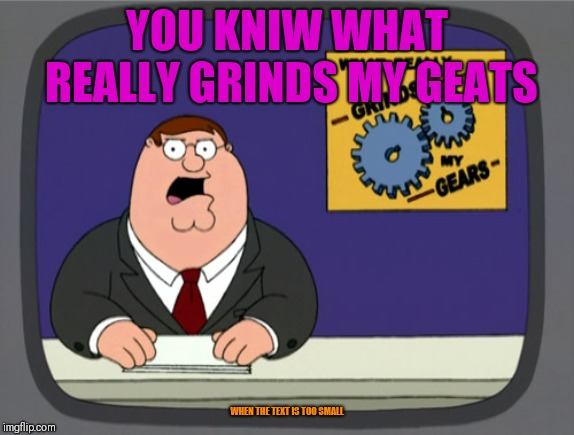 Peter Griffin News | YOU KNIW WHAT REALLY GRINDS MY GEATS WHEN THE TEXT IS TOO SMALL | image tagged in memes,peter griffin news | made w/ Imgflip meme maker