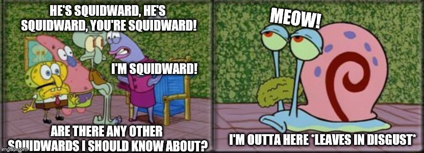 wait until she sees his art collection... too much Squidward! | HE'S SQUIDWARD, HE'S SQUIDWARD, YOU'RE SQUIDWARD! I'M SQUIDWARD! ARE THERE ANY OTHER SQUIDWARDS I SHOULD KNOW ABOUT? MEOW! I'M OUTTA HERE *L | image tagged in squidward,spongebob | made w/ Imgflip meme maker