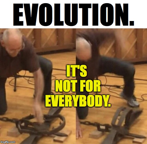 Bear trap punch. | EVOLUTION. IT'S NOT FOR EVERYBODY. | image tagged in bear trap punch,memes,evolution,pick a side,stupidity common sense civil war | made w/ Imgflip meme maker