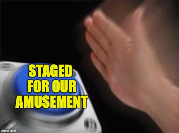 Blank Nut Button Meme | STAGED FOR OUR AMUSEMENT | image tagged in memes,blank nut button | made w/ Imgflip meme maker